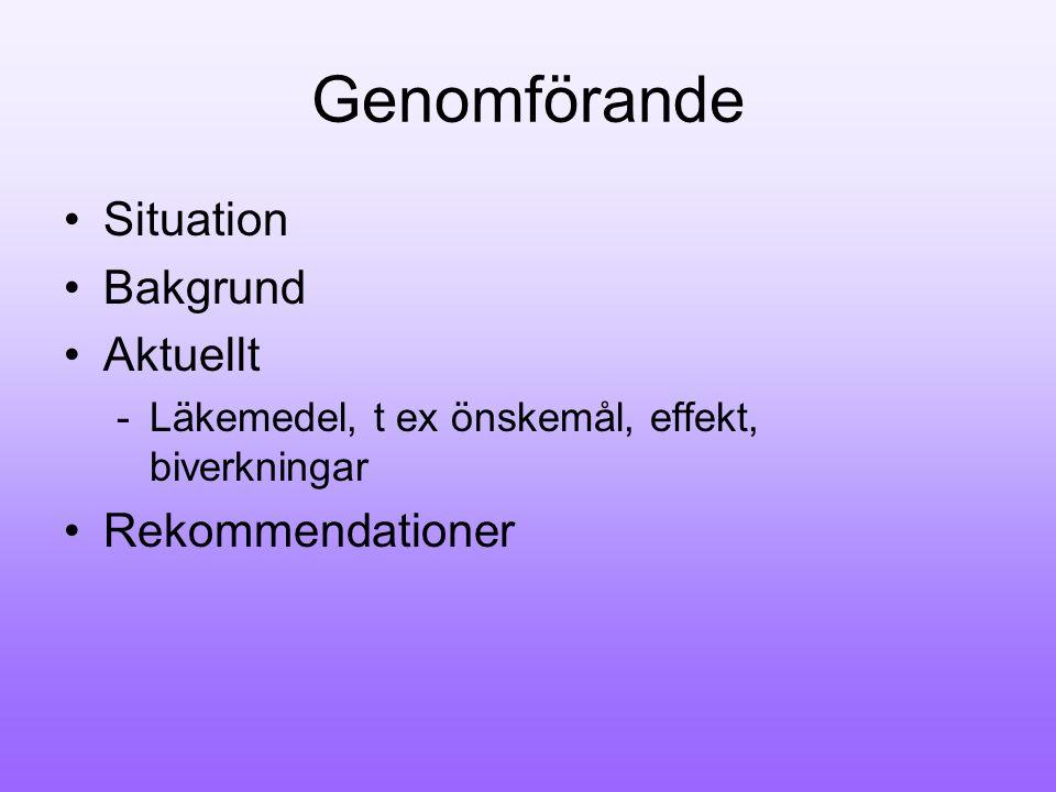 Genomförande Situation Bakgrund Aktuellt -Läkemedel, t ex önskemål, effekt, biverkningar Rekommendationer