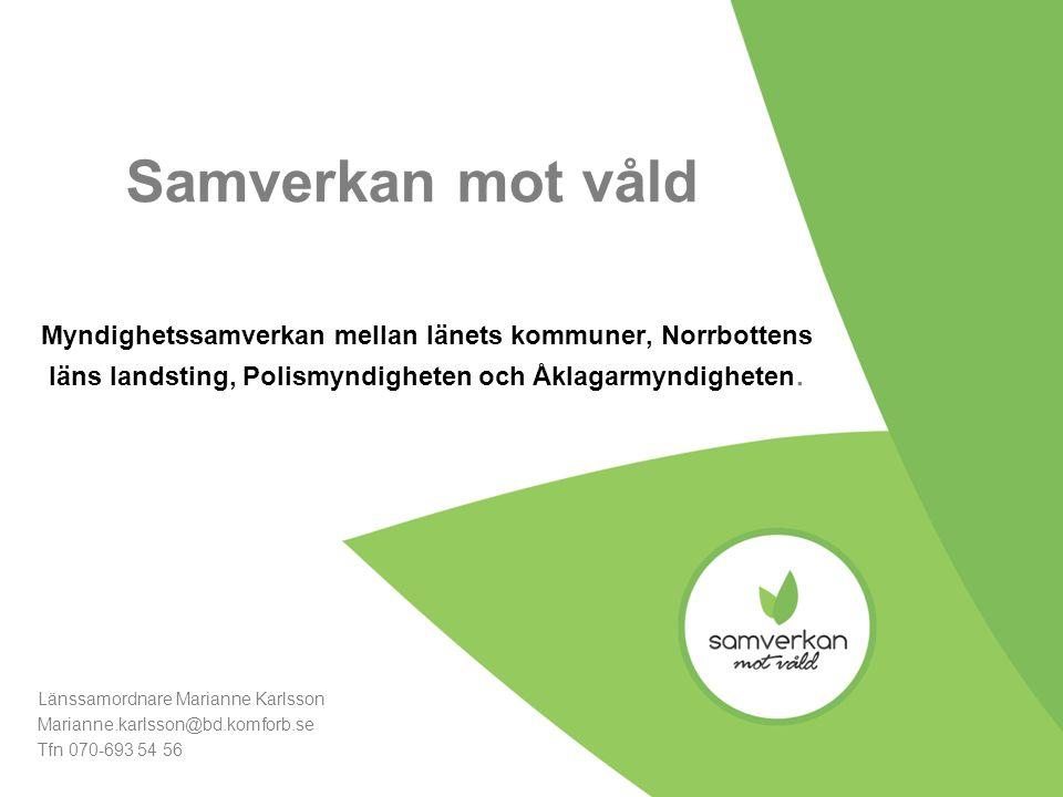 Samverkan mot våld Myndighetssamverkan mellan länets kommuner, Norrbottens läns landsting, Polismyndigheten och Åklagarmyndigheten. Länssamordnare Mar