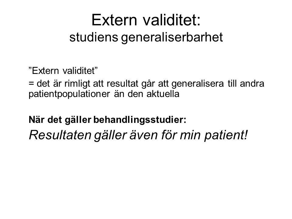 Extern validitet: studiens generaliserbarhet Extern validitet = det är rimligt att resultat går att generalisera till andra patientpopulationer än den aktuella När det gäller behandlingsstudier: Resultaten gäller även för min patient!