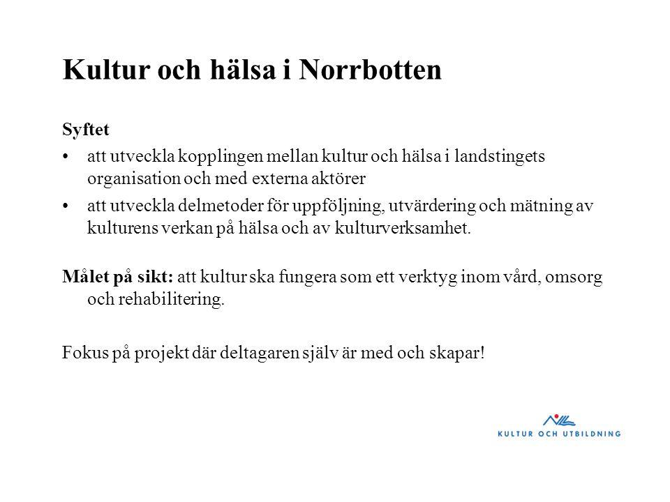 Kultur och hälsa i Norrbotten Syftet att utveckla kopplingen mellan kultur och hälsa i landstingets organisation och med externa aktörer att utveckla