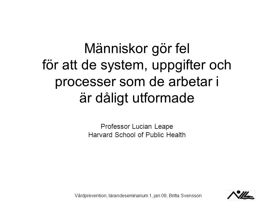 Vårdprevention, lärandeseminarium 1, jan 09, Britta Svensson Människor gör fel för att de system, uppgifter och processer som de arbetar i är dåligt u