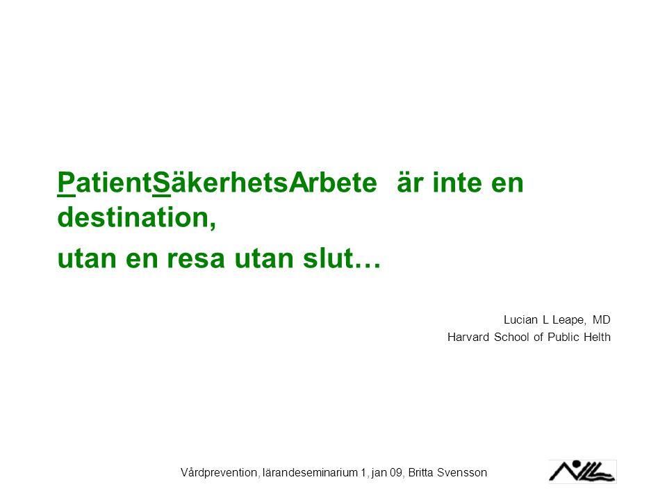 Vårdprevention, lärandeseminarium 1, jan 09, Britta Svensson PatientSäkerhetsArbete är inte en destination, utan en resa utan slut… Lucian L Leape, MD