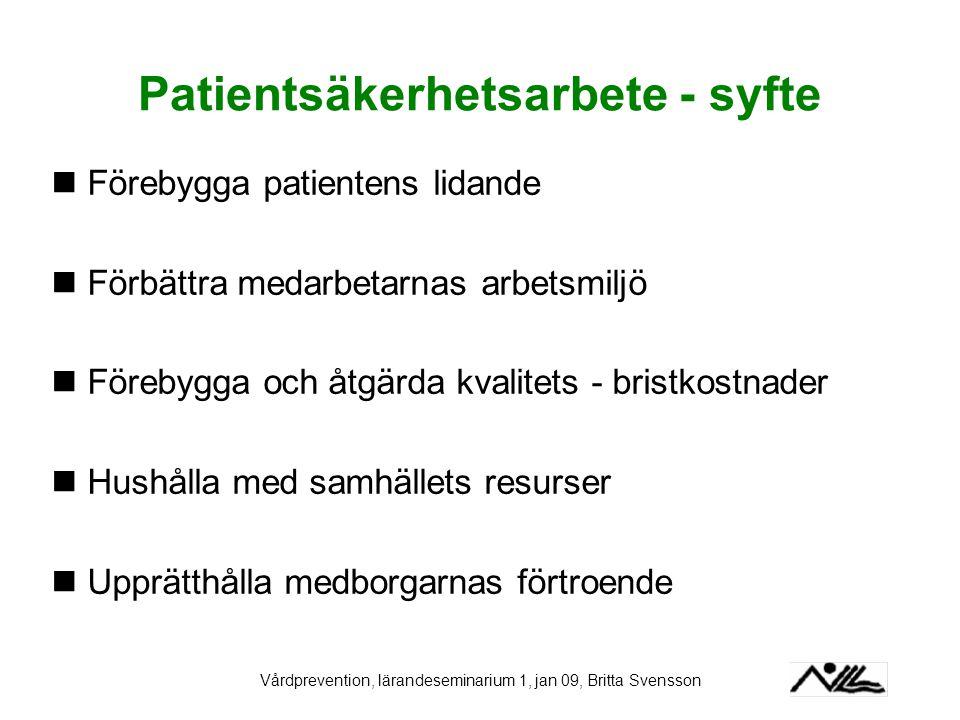 Vårdprevention, lärandeseminarium 1, jan 09, Britta Svensson Patientsäkerhetsarbete - syfte Förebygga patientens lidande Förbättra medarbetarnas arbet