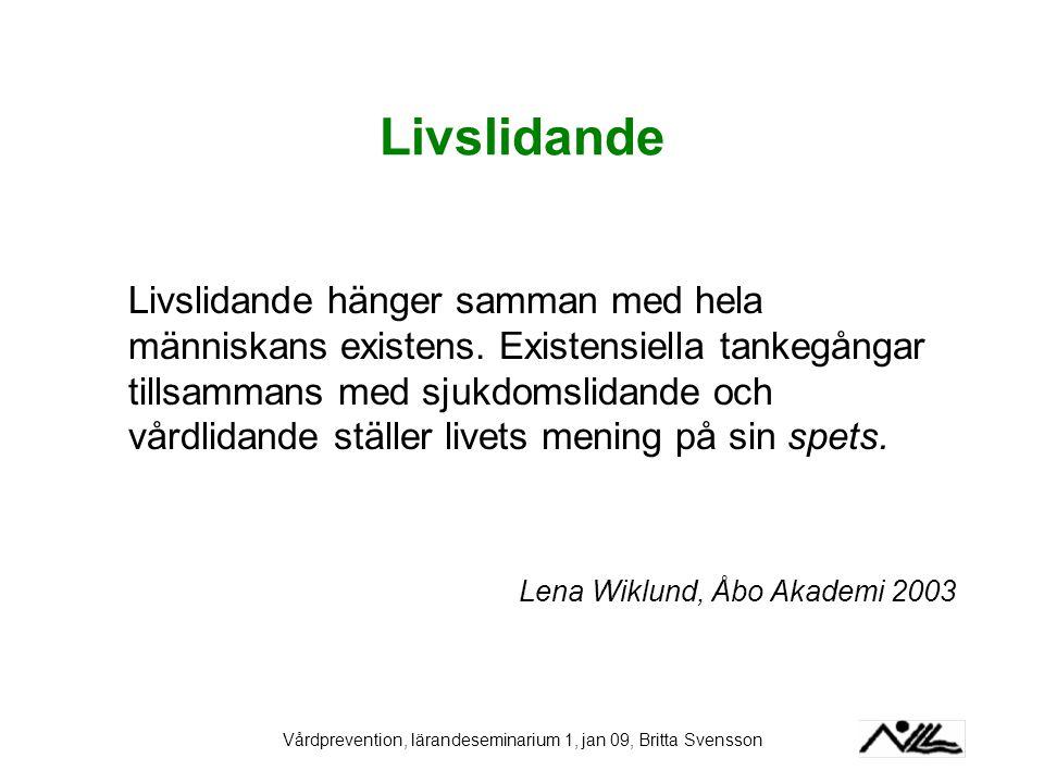 Vårdprevention, lärandeseminarium 1, jan 09, Britta Svensson Livslidande Livslidande hänger samman med hela människans existens. Existensiella tankegå