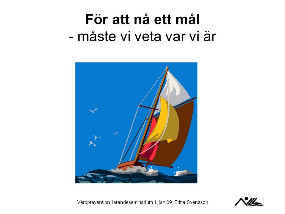 Vårdprevention, lärandeseminarium 1, jan 09, Britta Svensson För att nå ett mål - måste vi veta var vi är
