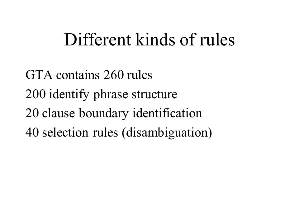 Different kinds of rules GTA contains 260 rules 200 identify phrase structure 20 clause boundary identification 40 selection rules (disambiguation)