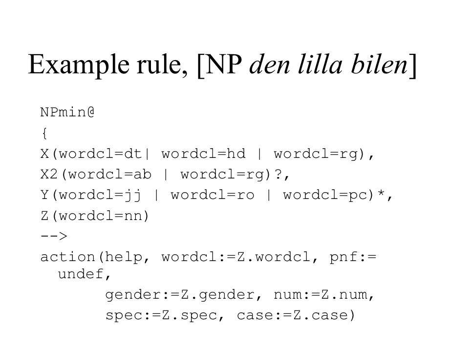Example rule, [NP den lilla bilen] NPmin@ { X(wordcl=dt| wordcl=hd | wordcl=rg), X2(wordcl=ab | wordcl=rg)?, Y(wordcl=jj | wordcl=ro | wordcl=pc)*, Z(