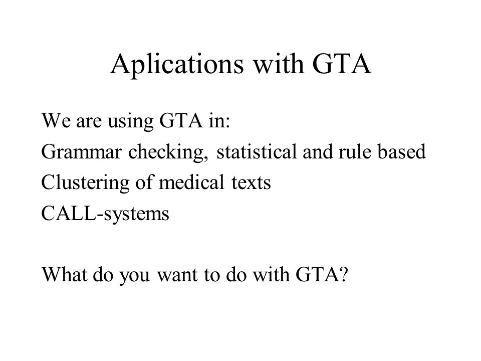 Aplications with GTA We are using GTA in: Grammar checking, statistical and rule based Clustering of medical texts CALL-systems What do you want to do