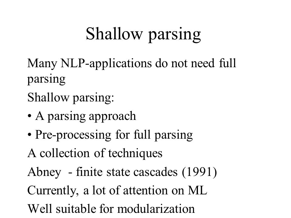Shallow parsing Many NLP-applications do not need full parsing Shallow parsing: A parsing approach Pre-processing for full parsing A collection of techniques Abney - finite state cascades (1991) Currently, a lot of attention on ML Well suitable for modularization
