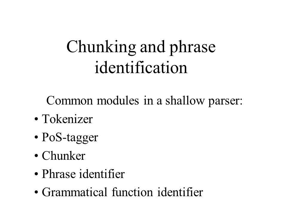 Chunking and phrase identification Common modules in a shallow parser: Tokenizer PoS-tagger Chunker Phrase identifier Grammatical function identifier