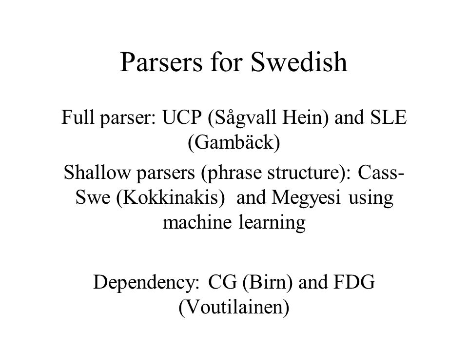 Parsers for Swedish Full parser: UCP (Sågvall Hein) and SLE (Gambäck) Shallow parsers (phrase structure): Cass- Swe (Kokkinakis) and Megyesi using mac