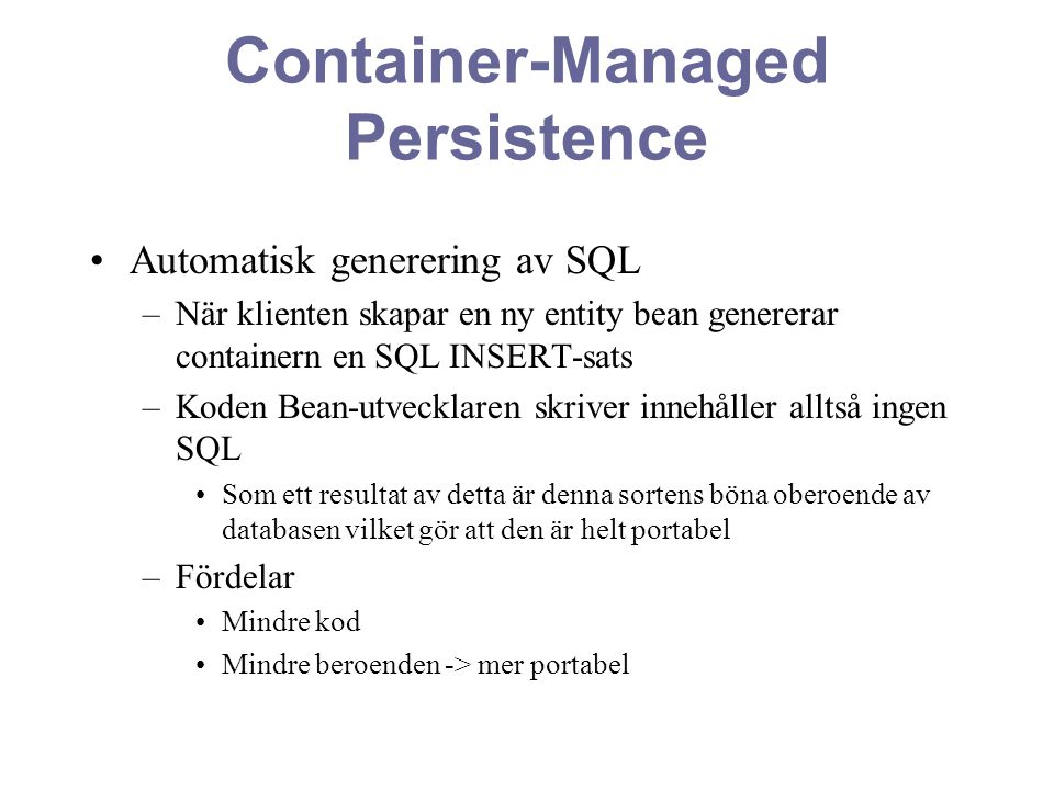 Container-Managed Persistence Automatisk generering av SQL –När klienten skapar en ny entity bean genererar containern en SQL INSERT-sats –Koden Bean-