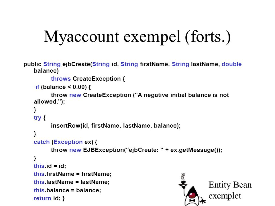 Myaccount exempel (forts.) public String ejbCreate(String id, String firstName, String lastName, double balance) throws CreateException { if (balance < 0.00) { throw new CreateException ( A negative initial balance is not allowed. ); } try { insertRow(id, firstName, lastName, balance); } catch (Exception ex) { throw new EJBException( ejbCreate: + ex.getMessage()); } this.id = id; this.firstName = firstName; this.lastName = lastName; this.balance = balance; return id; } Entity Bean exemplet