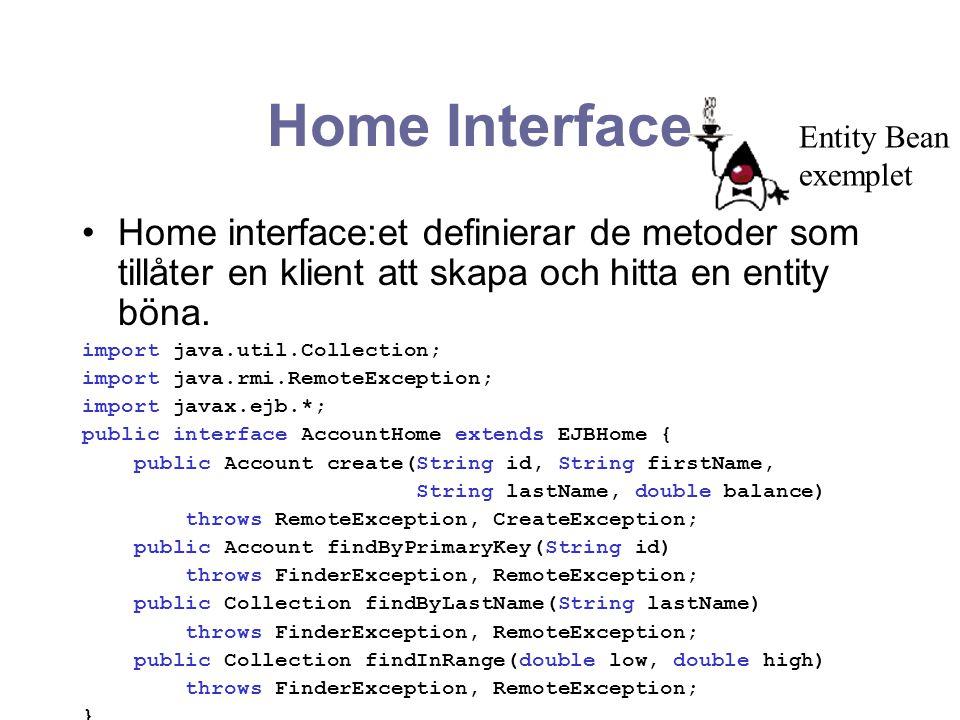 Home Interface Home interface:et definierar de metoder som tillåter en klient att skapa och hitta en entity böna. import java.util.Collection; import