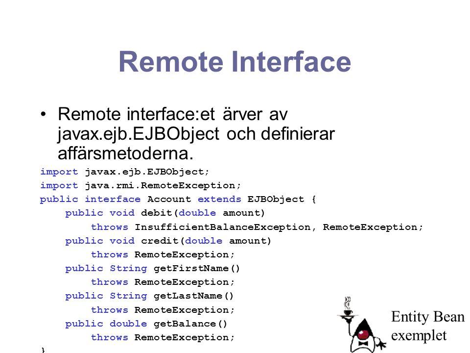 Remote Interface Remote interface:et ärver av javax.ejb.EJBObject och definierar affärsmetoderna. import javax.ejb.EJBObject; import java.rmi.RemoteEx