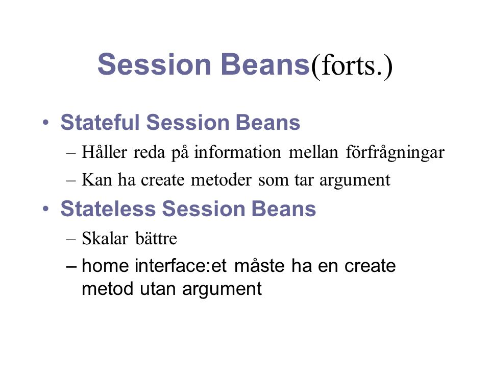 Session Beans (forts.) Stateful Session Beans –Håller reda på information mellan förfrågningar –Kan ha create metoder som tar argument Stateless Sessi