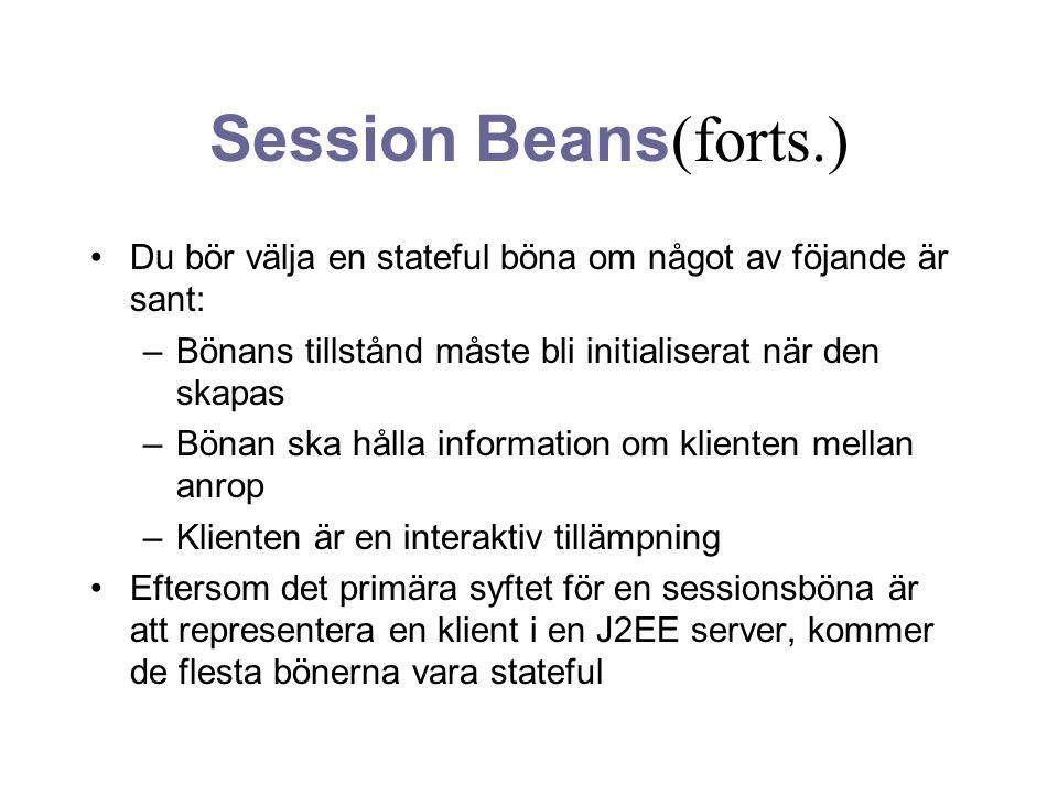 Session Beans (forts.) Du bör välja en stateful böna om något av föjande är sant: –Bönans tillstånd måste bli initialiserat när den skapas –Bönan ska