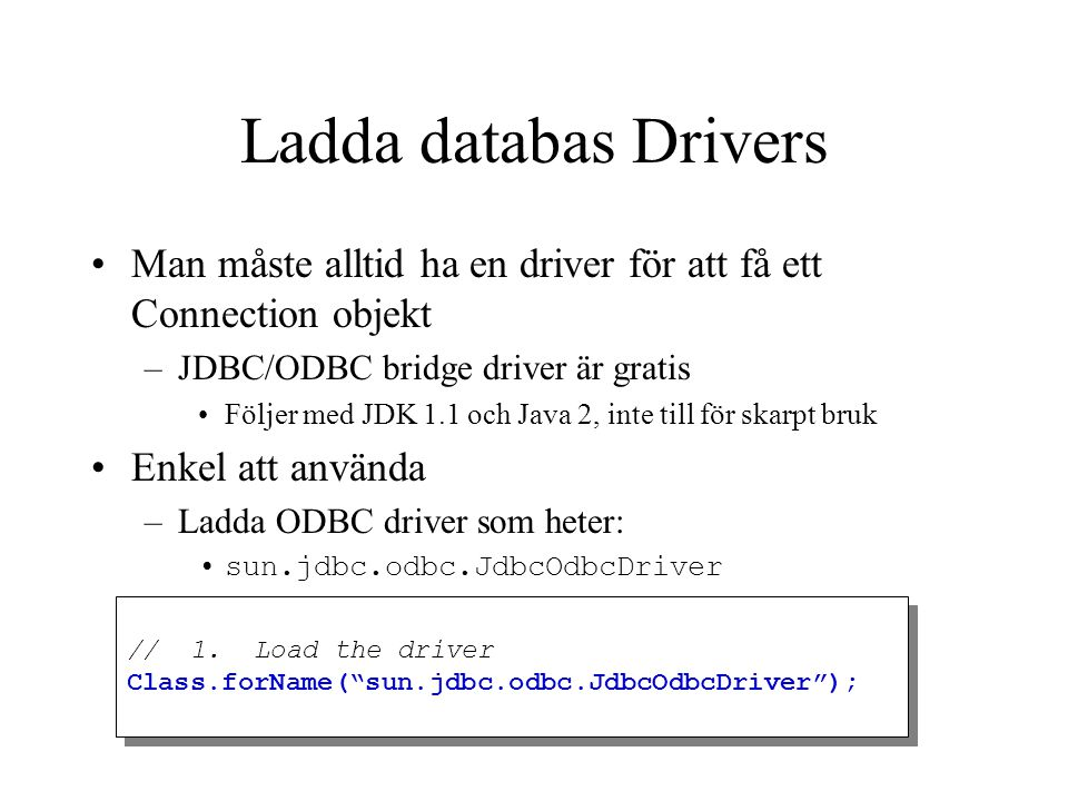 Ladda databas Drivers Man måste alltid ha en driver för att få ett Connection objekt –JDBC/ODBC bridge driver är gratis Följer med JDK 1.1 och Java 2,