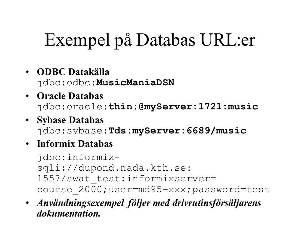 Exempel på Databas URL:er ODBC Datakälla jdbc:odbc:MusicManiaDSN Oracle Databas jdbc:oracle:thin:@myServer:1721:music Sybase Databas jdbc:sybase:Tds:m