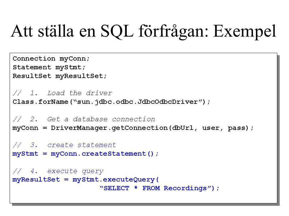 "Att ställa en SQL förfrågan: Exempel Connection myConn; Statement myStmt; ResultSet myResultSet; // 1. Load the driver Class.forName(""sun.jdbc.odbc.Jd"