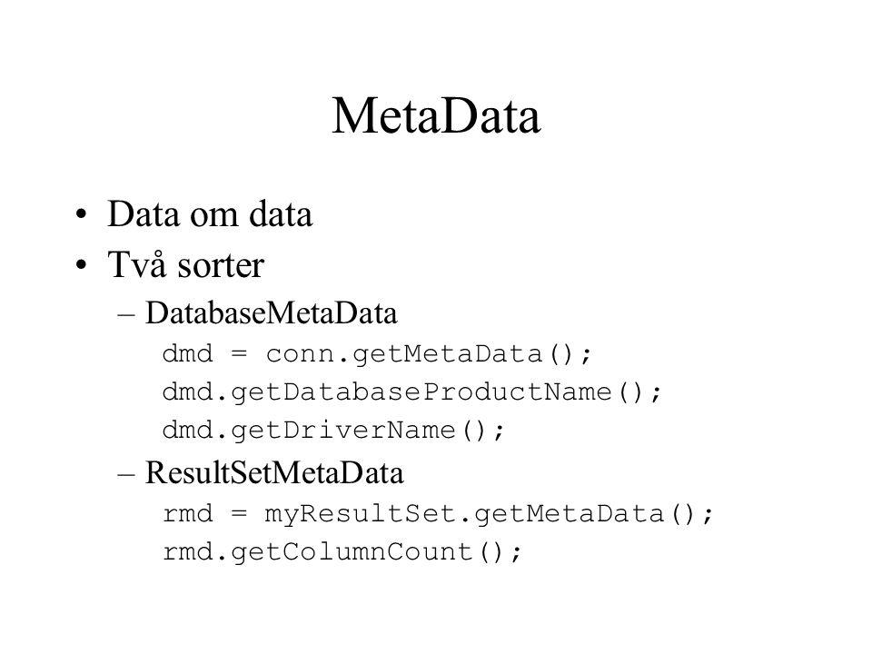 MetaData Data om data Två sorter –DatabaseMetaData dmd = conn.getMetaData(); dmd.getDatabaseProductName(); dmd.getDriverName(); –ResultSetMetaData rmd