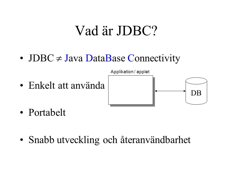 Vad är JDBC? JDBC  Java DataBase Connectivity Enkelt att använda Portabelt Snabb utveckling och återanvändbarhet Applikation / applet DB
