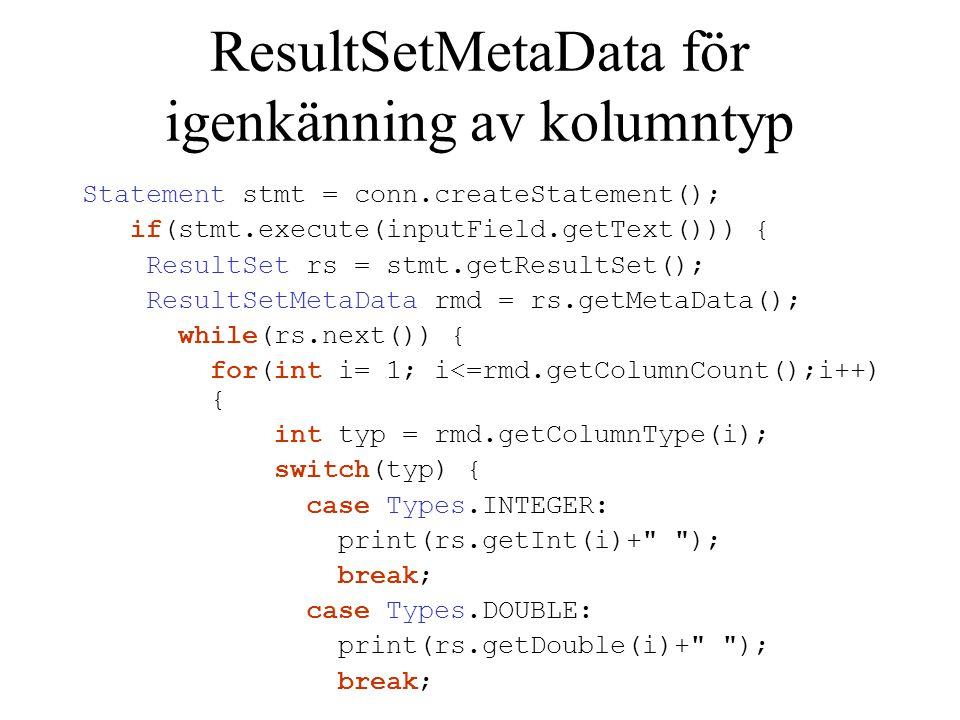 ResultSetMetaData för igenkänning av kolumntyp Statement stmt = conn.createStatement(); if(stmt.execute(inputField.getText())) { ResultSet rs = stmt.g