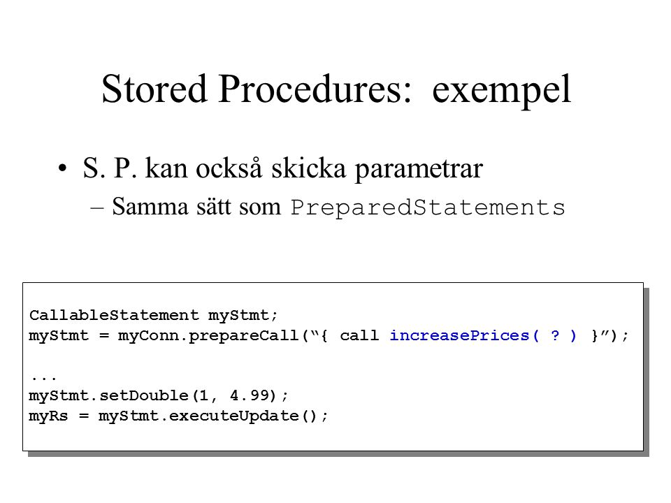"Stored Procedures: exempel CallableStatement myStmt; myStmt = myConn.prepareCall(""{ call increasePrices( ? ) }"");... myStmt.setDouble(1, 4.99); myRs ="