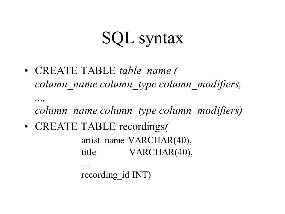 SQL syntax CREATE TABLE table_name ( column_name column_type column_modifiers,..., column_name column_type column_modifiers) CREATE TABLE recordings(