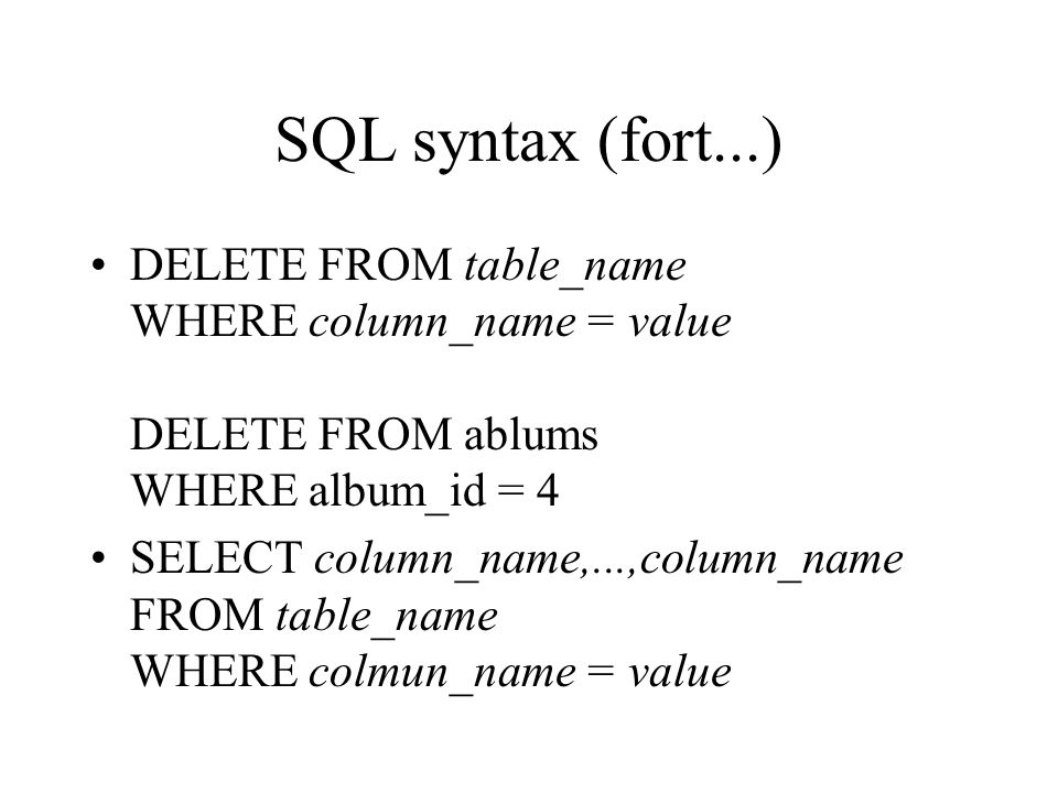SQL syntax (fort...) DELETE FROM table_name WHERE column_name = value DELETE FROM ablums WHERE album_id = 4 SELECT column_name,...,column_name FROM ta