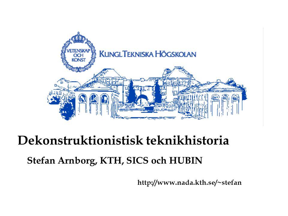 Stefan Arnborg, KTH, SICS och HUBIN http://www.nada.kth.se/~stefan Dekonstruktionistisk teknikhistoria