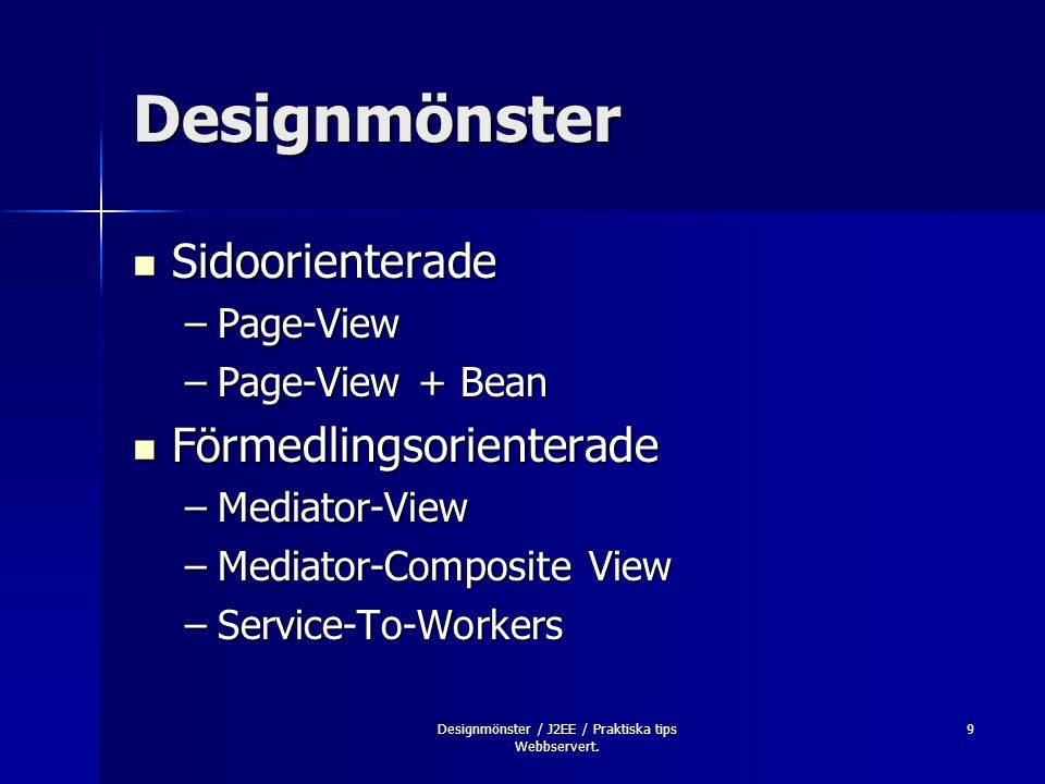 9 Designmönster Sidoorienterade Sidoorienterade –Page-View –Page-View + Bean Förmedlingsorienterade Förmedlingsorienterade –Mediator-View –Mediator-Composite View –Service-To-Workers