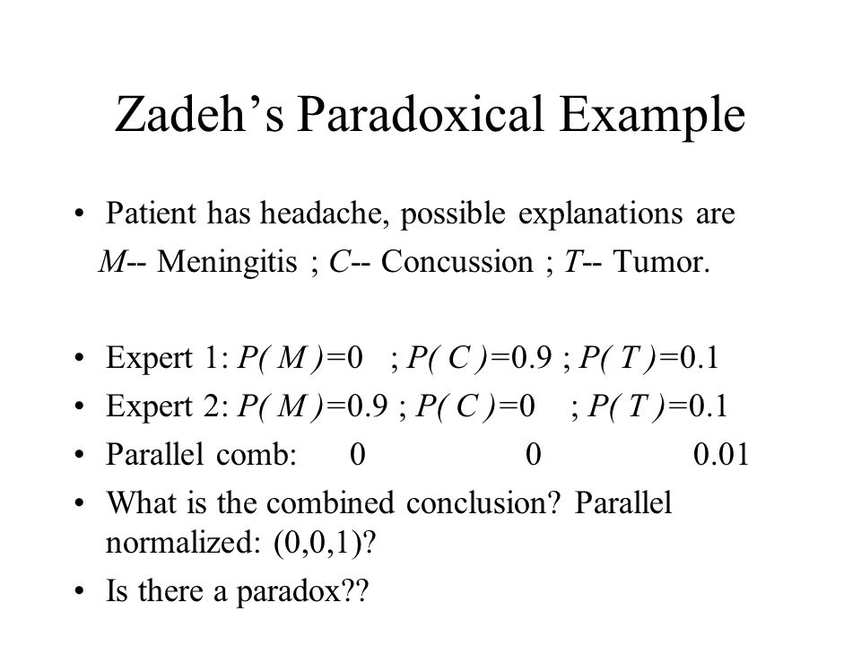 Zadeh's Paradoxical Example Patient has headache, possible explanations are M-- Meningitis ; C-- Concussion ; T-- Tumor. Expert 1: P( M )=0 ; P( C )=0