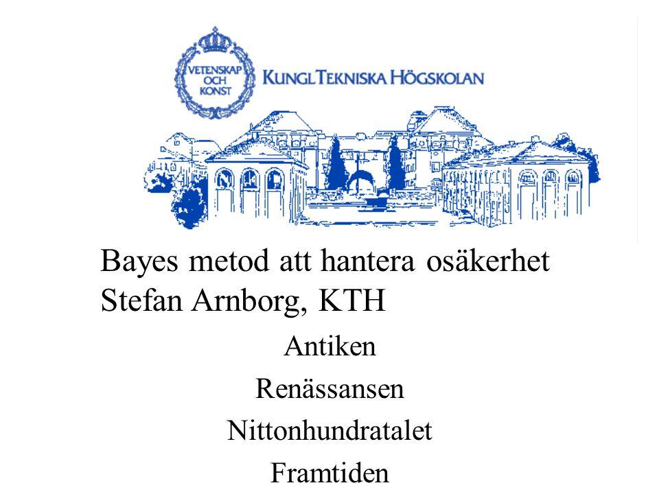 Antiken Renässansen Nittonhundratalet Framtiden Bayes metod att hantera osäkerhet Stefan Arnborg, KTH