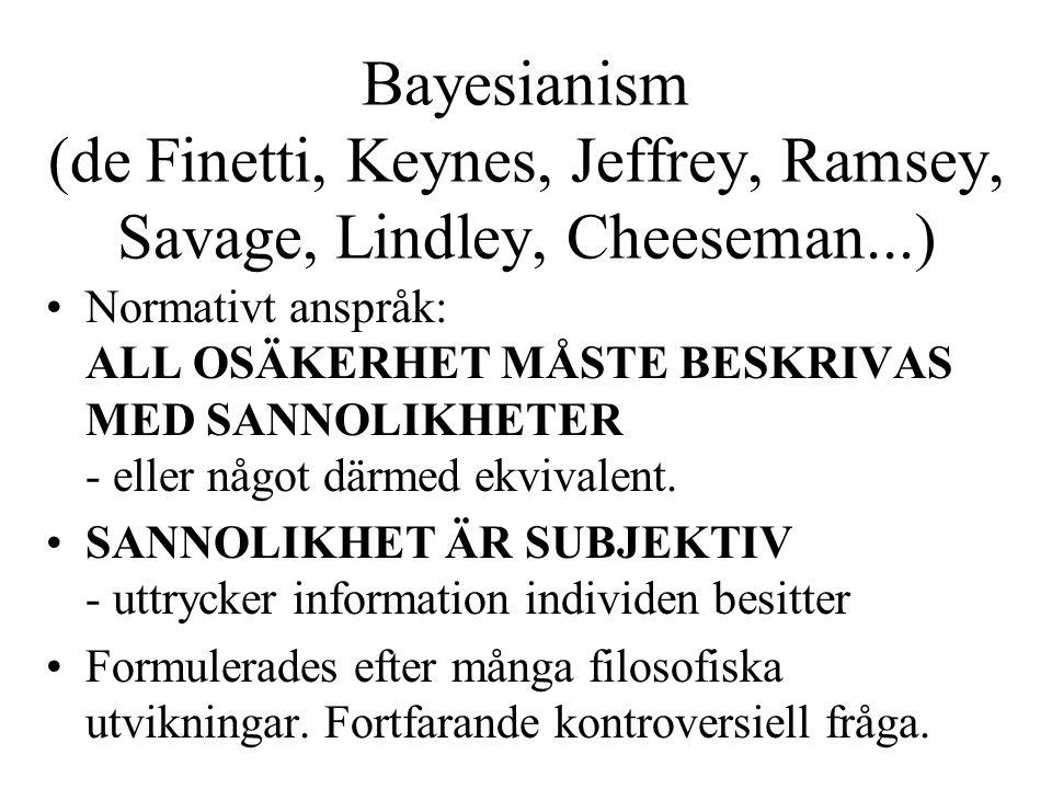 Bayesianism (de Finetti, Keynes, Jeffrey, Ramsey, Savage, Lindley, Cheeseman...) Normativt anspråk: ALL OSÄKERHET MÅSTE BESKRIVAS MED SANNOLIKHETER - eller något därmed ekvivalent.