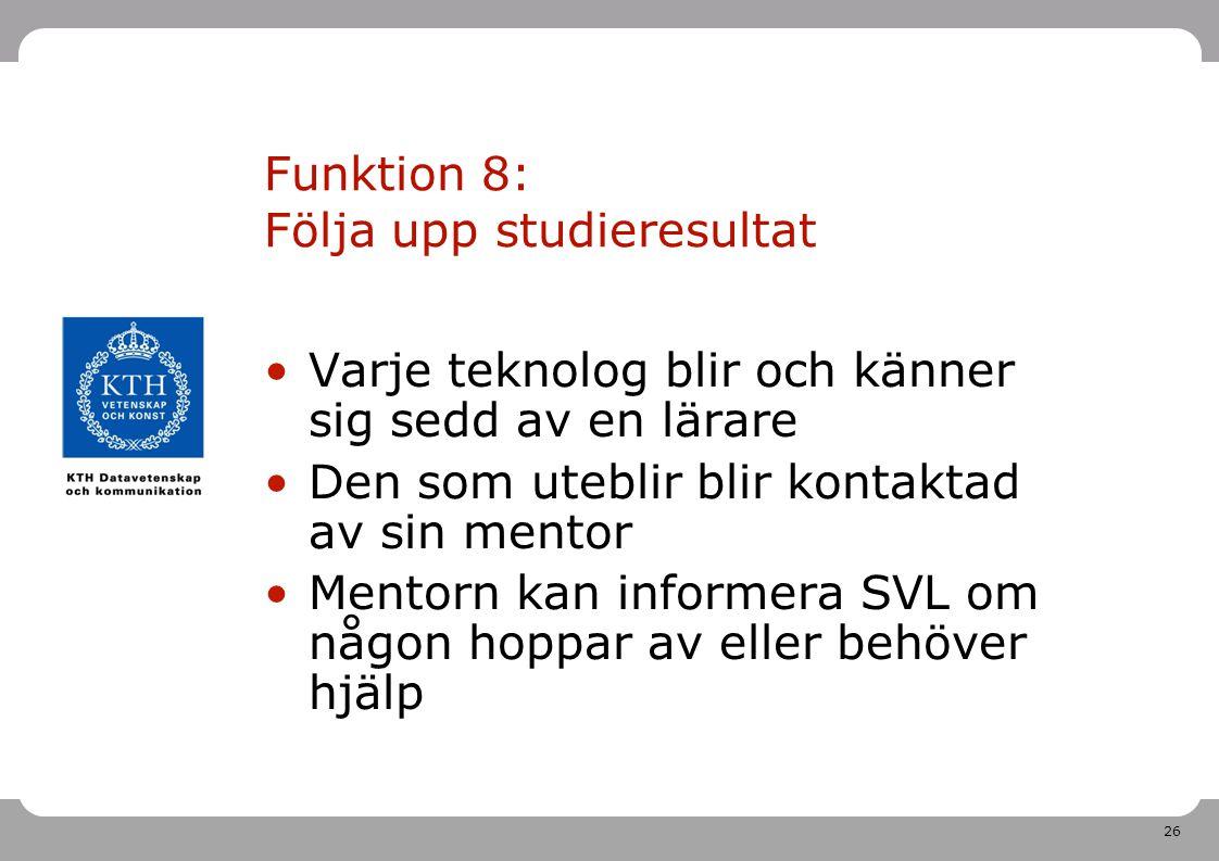 26 Funktion 8: Följa upp studieresultat Varje teknolog blir och känner sig sedd av en lärare Den som uteblir blir kontaktad av sin mentor Mentorn kan informera SVL om någon hoppar av eller behöver hjälp