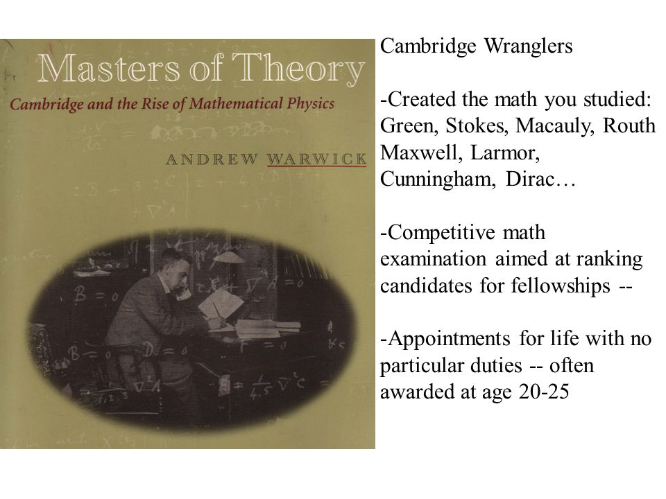 Cambridge Wranglers -Created the math you studied: Green, Stokes, Macauly, Routh Maxwell, Larmor, Cunningham, Dirac… -Competitive math examination aimed at ranking candidates for fellowships -- -Appointments for life with no particular duties -- often awarded at age 20-25