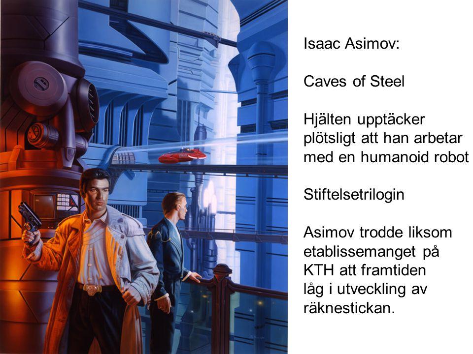 Isaac Asimov: Caves of Steel Hjälten upptäcker plötsligt att han arbetar med en humanoid robot Stiftelsetrilogin Asimov trodde liksom etablissemanget på KTH att framtiden låg i utveckling av räknestickan.
