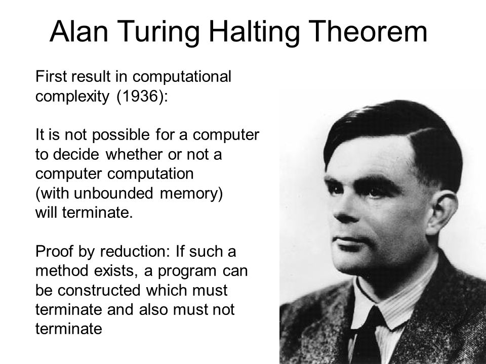 Alan Turing Halting Theorem First result in computational complexity (1936): It is not possible for a computer to decide whether or not a computer computation (with unbounded memory) will terminate.