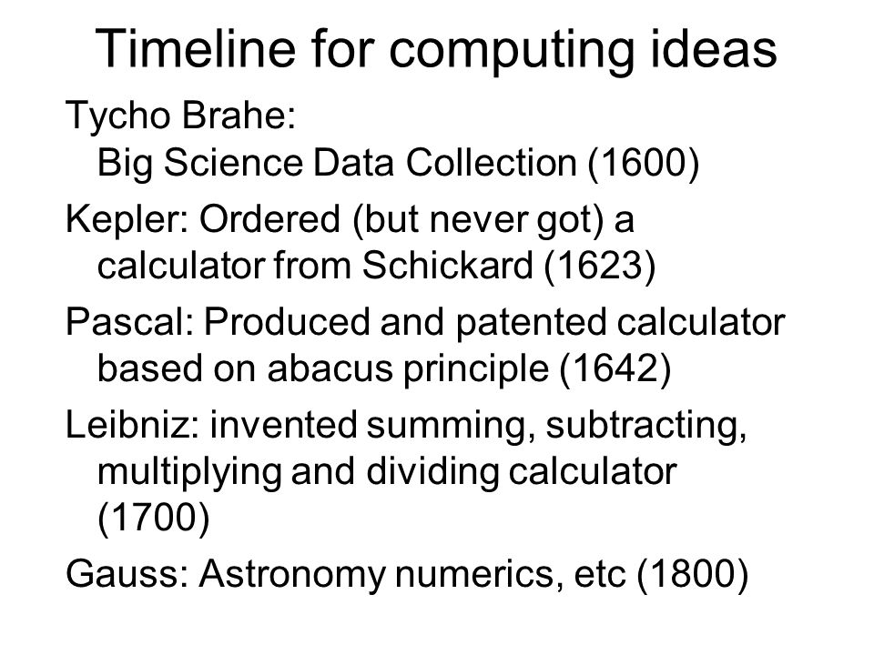 Timeline for computing ideas Tycho Brahe: Big Science Data Collection (1600) Kepler: Ordered (but never got) a calculator from Schickard (1623) Pascal: Produced and patented calculator based on abacus principle (1642) Leibniz: invented summing, subtracting, multiplying and dividing calculator (1700) Gauss: Astronomy numerics, etc (1800)
