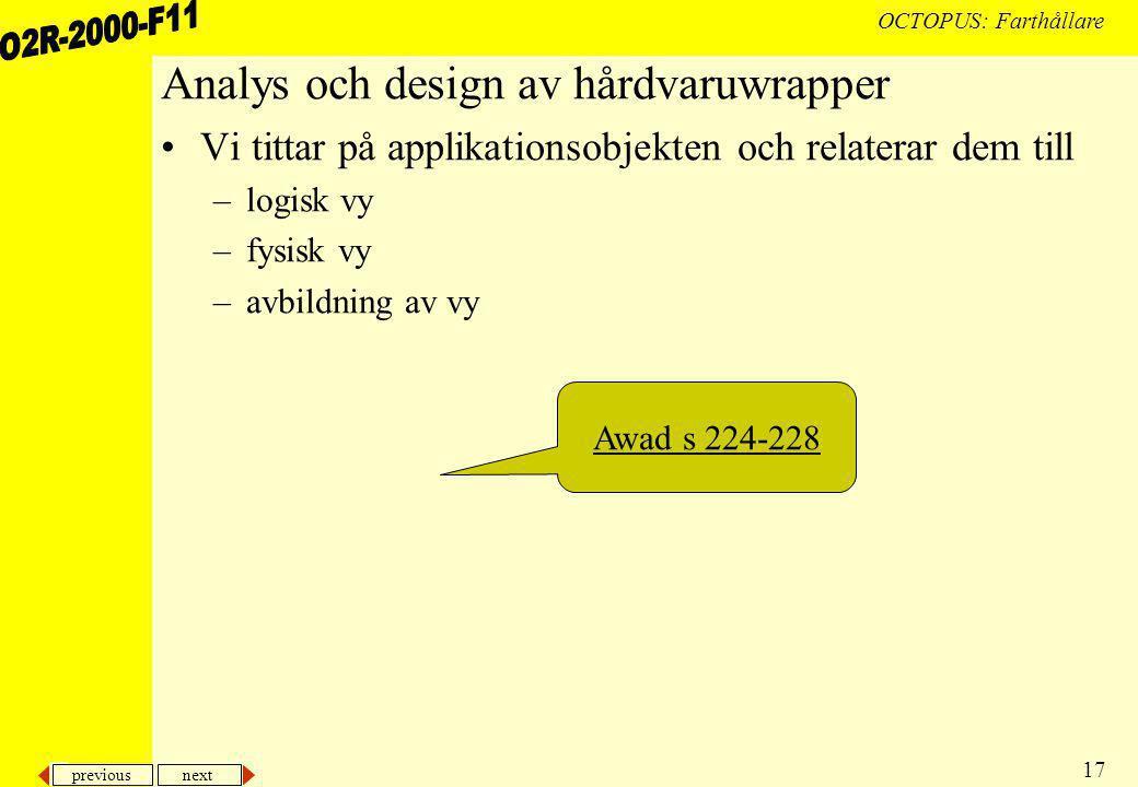 previous next 17 OCTOPUS: Farthållare Analys och design av hårdvaruwrapper Vi tittar på applikationsobjekten och relaterar dem till –logisk vy –fysisk vy –avbildning av vy Awad s 224-228