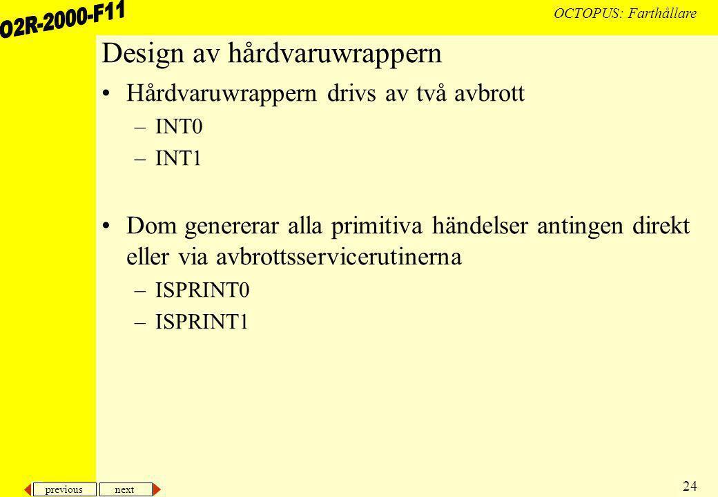 previous next 24 OCTOPUS: Farthållare Design av hårdvaruwrappern Hårdvaruwrappern drivs av två avbrott –INT0 –INT1 Dom genererar alla primitiva händelser antingen direkt eller via avbrottsservicerutinerna –ISPRINT0 –ISPRINT1