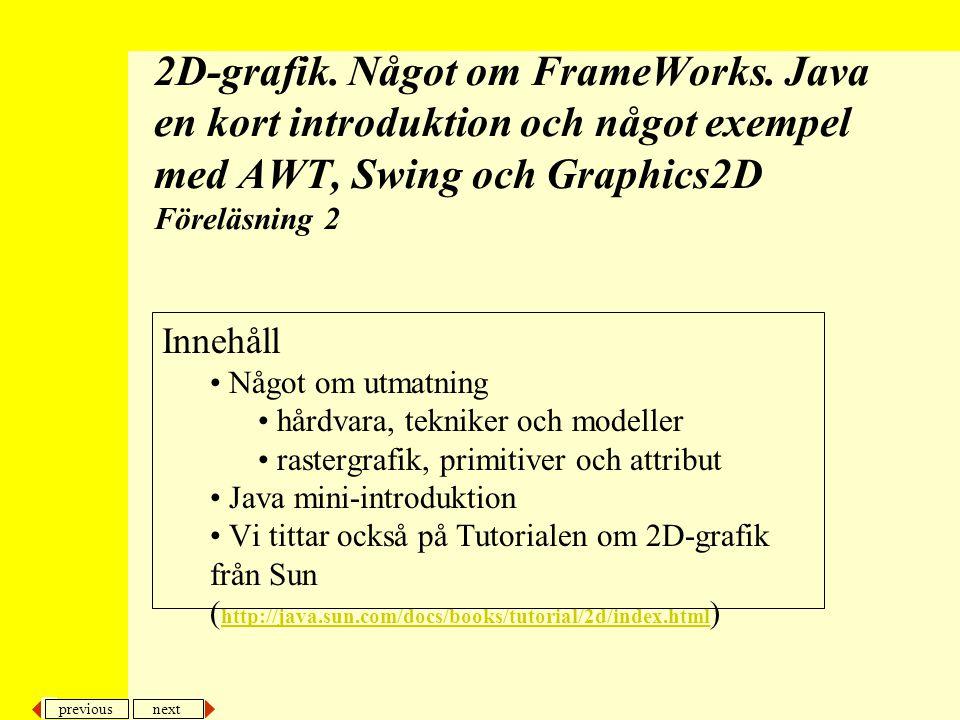 previous next 22 2D, FW och Java intro Frame och Applet Ofta är det tillräckligt att (Java 1.1) –subklassa Frame och implementera tex WindowListener, MouseListener och MouseMotionListener senare skall vi titta på hur vi istället kan använda adaptorer –skriva public static void main(String args[]) instansiera den egna klassen, ange fönsterstorlek och ange att fönster och mushändelser skall tas emot (addWindowListener(this) osv), öppna det hela –skriva public void paint(Graphics g) rita på skärmen –konstruera metoder för dom gränssnitt för dom lyssnare vi angett att vi skall implementera java.lang java.awt java.applet Object Component Container Panel Applet Window Frame