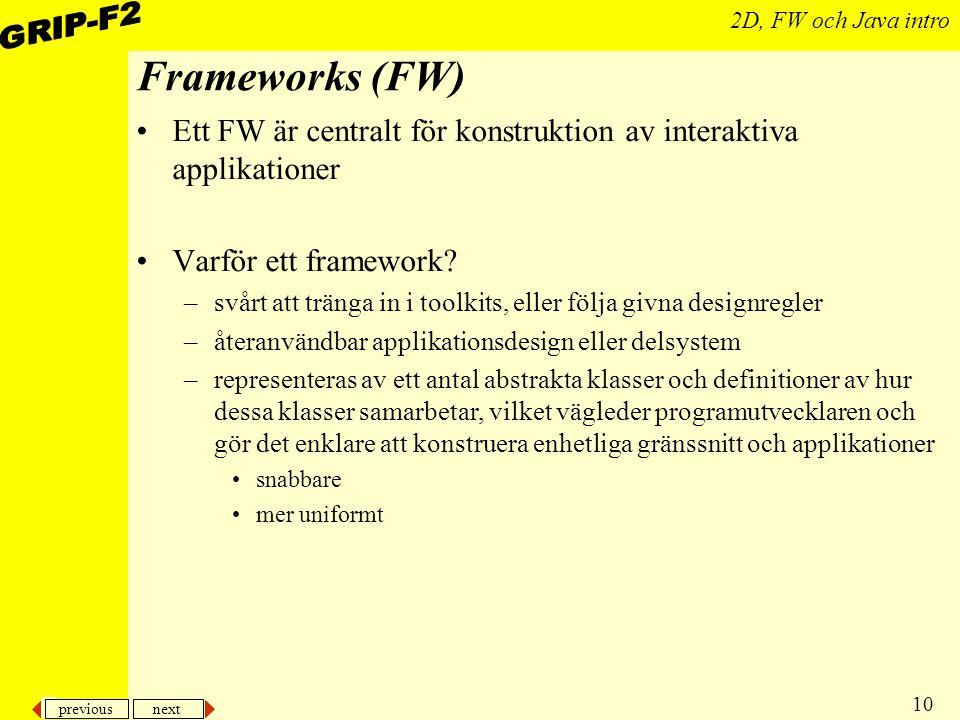 previous next 10 2D, FW och Java intro Frameworks (FW) Ett FW är centralt för konstruktion av interaktiva applikationer Varför ett framework.