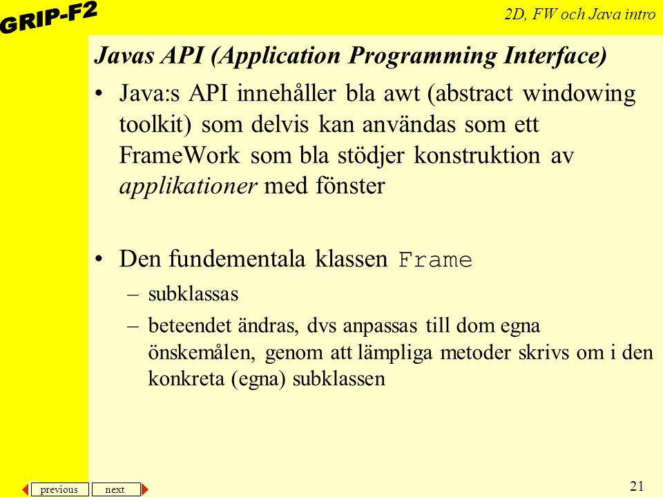 previous next 21 2D, FW och Java intro Javas API (Application Programming Interface) Java:s API innehåller bla awt (abstract windowing toolkit) som delvis kan användas som ett FrameWork som bla stödjer konstruktion av applikationer med fönster Den fundementala klassen Frame –subklassas –beteendet ändras, dvs anpassas till dom egna önskemålen, genom att lämpliga metoder skrivs om i den konkreta (egna) subklassen