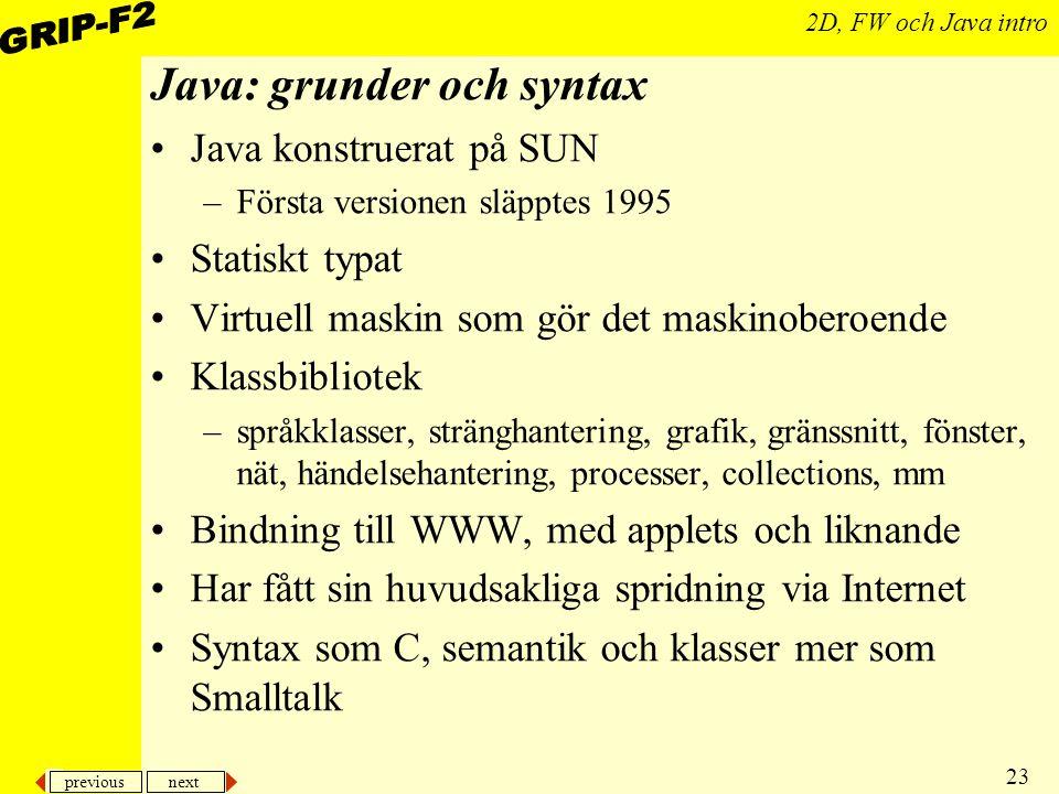 previous next 23 2D, FW och Java intro Java: grunder och syntax Java konstruerat på SUN –Första versionen släpptes 1995 Statiskt typat Virtuell maskin som gör det maskinoberoende Klassbibliotek –språkklasser, stränghantering, grafik, gränssnitt, fönster, nät, händelsehantering, processer, collections, mm Bindning till WWW, med applets och liknande Har fått sin huvudsakliga spridning via Internet Syntax som C, semantik och klasser mer som Smalltalk