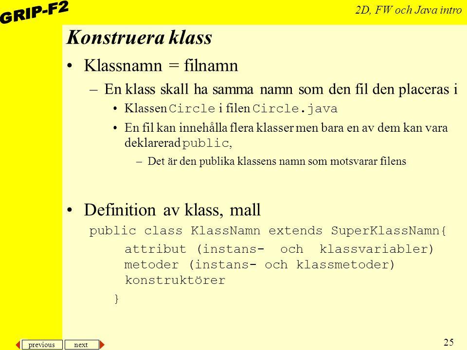 previous next 25 2D, FW och Java intro Konstruera klass Klassnamn = filnamn –En klass skall ha samma namn som den fil den placeras i Klassen Circle i filen Circle.java En fil kan innehålla flera klasser men bara en av dem kan vara deklarerad public, –Det är den publika klassens namn som motsvarar filens Definition av klass, mall public class KlassNamn extends SuperKlassNamn{ attribut (instans- och klassvariabler) metoder (instans- och klassmetoder) konstruktörer }