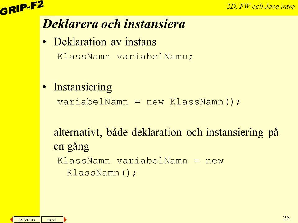 previous next 26 2D, FW och Java intro Deklarera och instansiera Deklaration av instans KlassNamn variabelNamn; Instansiering variabelNamn = new KlassNamn(); alternativt, både deklaration och instansiering på en gång KlassNamn variabelNamn = new KlassNamn();