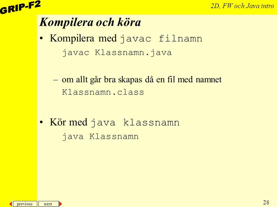 previous next 28 2D, FW och Java intro Kompilera och köra Kompilera med javac filnamn javac Klassnamn.java –om allt går bra skapas då en fil med namnet Klassnamn.class Kör med java klassnamn java Klassnamn