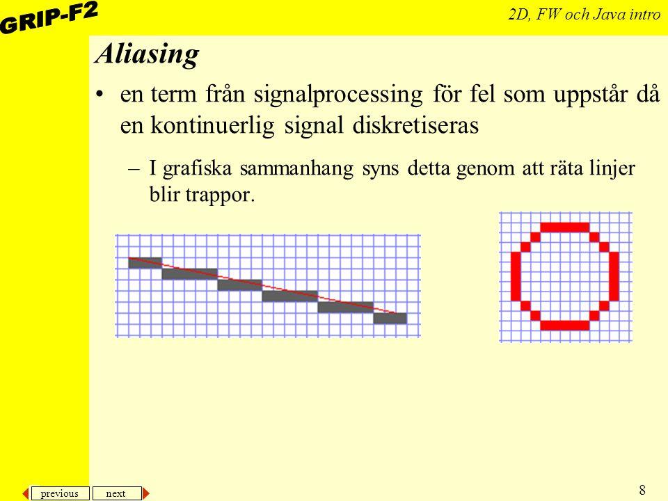 previous next 8 2D, FW och Java intro Aliasing en term från signalprocessing för fel som uppstår då en kontinuerlig signal diskretiseras –I grafiska sammanhang syns detta genom att räta linjer blir trappor.